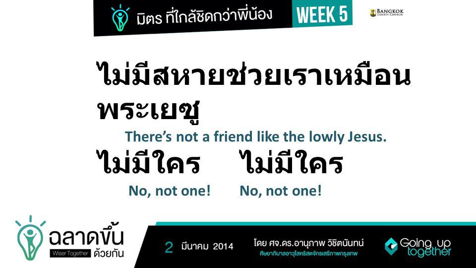 ไม่มีสหายช่วยเราเหมือน พระเยซู There's not a friend like the lowly Jesus. ไม่มีใคร No, not one!No, not one!
