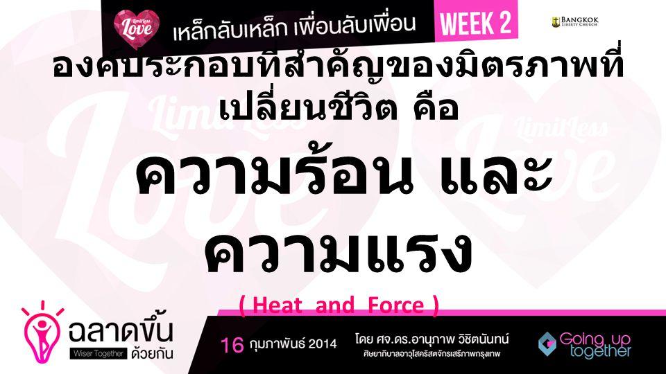 องค์ประกอบที่สำคัญของมิตรภาพที่ เปลี่ยนชีวิต คือ ความร้อน และ ความแรง ( Heat and Force )