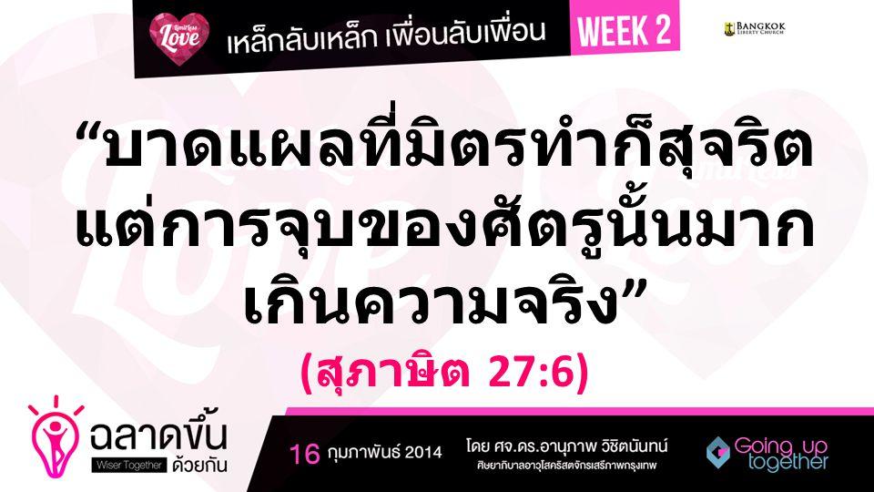 บาดแผลที่มิตรทำก็สุจริต แต่การจุบของศัตรูนั้นมาก เกินความจริง ( สุภาษิต 27:6)