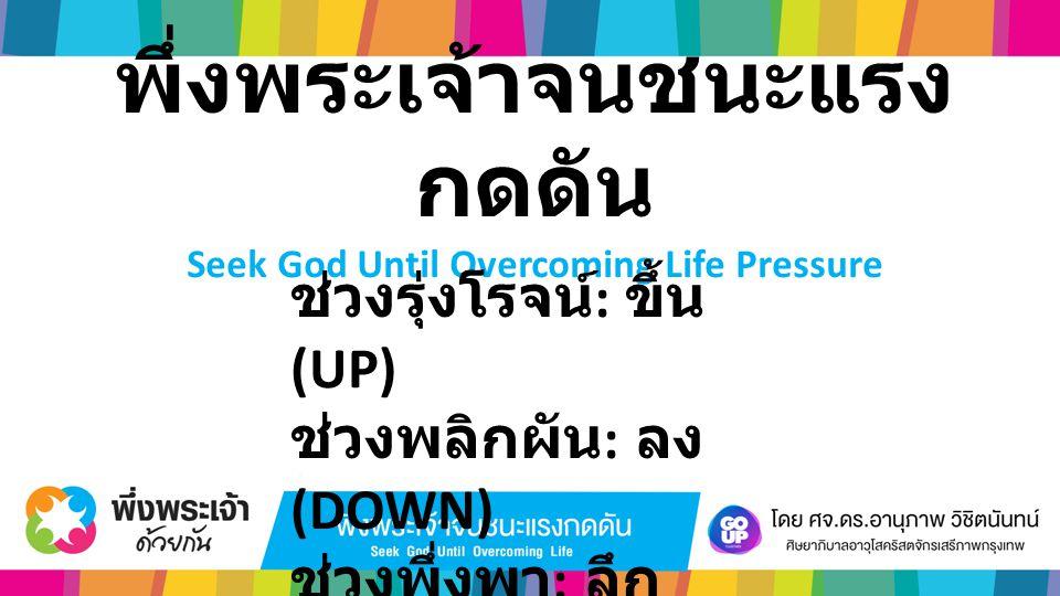 พึ่งพระเจ้าจนชนะแรง กดดัน Seek God Until Overcoming Life Pressure ช่วงรุ่งโรจน์ : ขึ้น (UP) ช่วงพลิกผัน : ลง (DOWN) ช่วงพึ่งพา : ลึก (DEEP)