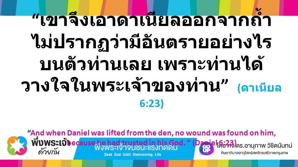 """"""" เขาจึงเอาดาเนียลออกจากถ้ำ ไม่ปรากฏว่ามีอันตรายอย่างไร บนตัวท่านเลย เพราะท่านได้ วางใจในพระเจ้าของท่าน """" ( ดาเนียล 6:23) """"And when Daniel was lifted"""