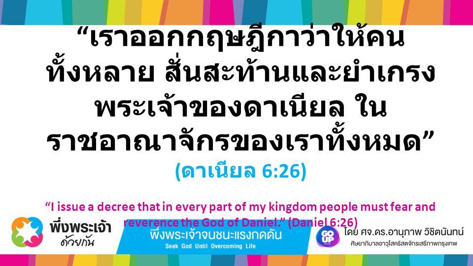 """"""" เราออกกฤษฎีกาว่าให้คน ทั้งหลาย สั่นสะท้านและยำเกรง พระเจ้าของดาเนียล ใน ราชอาณาจักรของเราทั้งหมด """" ( ดาเนียล 6:26) """"I issue a decree that in every p"""