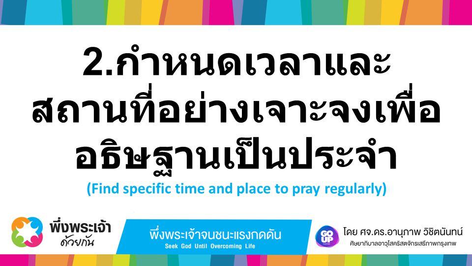 2. กำหนดเวลาและ สถานที่อย่างเจาะจงเพื่อ อธิษฐานเป็นประจำ (Find specific time and place to pray regularly)