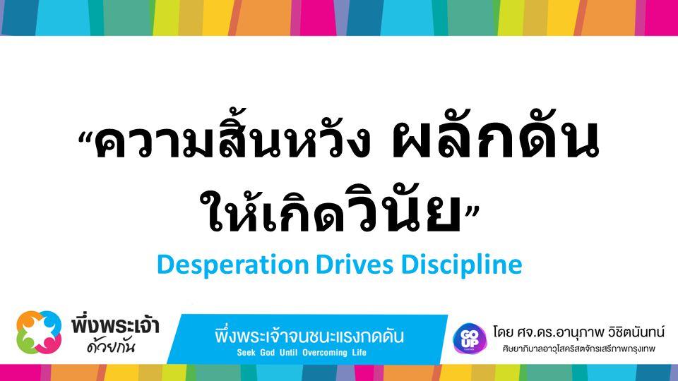 """"""" ความสิ้นหวัง ผลักดัน ให้เกิด วินัย """" Desperation Drives Discipline"""