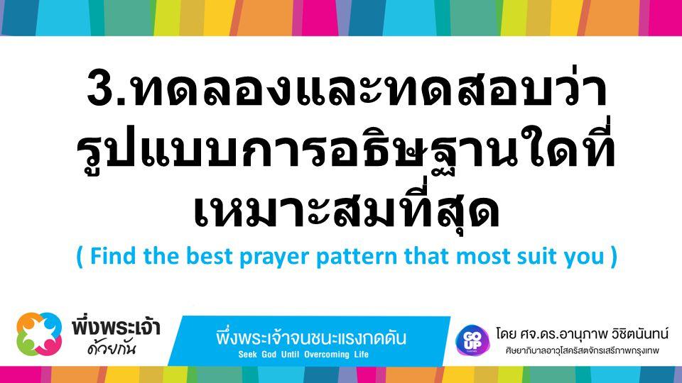 3. ทดลองและทดสอบว่า รูปแบบการอธิษฐานใดที่ เหมาะสมที่สุด ( Find the best prayer pattern that most suit you )