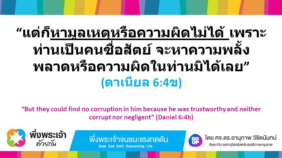 """"""" แต่ก็หามูลเหตุหรือความผิดไม่ได้ เพราะ ท่านเป็นคนซื่อสัตย์ จะหาความพลั้ง พลาดหรือความผิดในท่านมิได้เลย """" ( ดาเนียล 6:4 ข ) """"But they could find no co"""