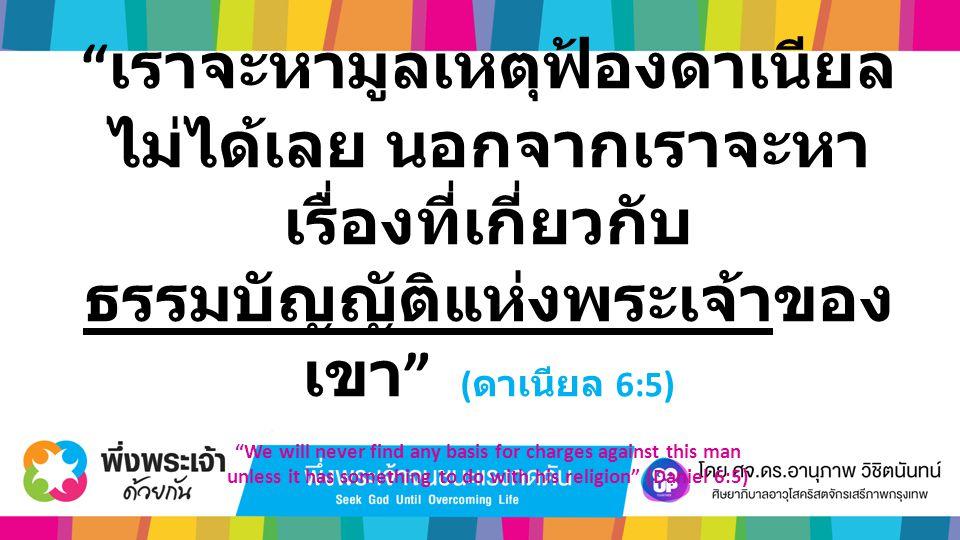 """"""" เราจะหามูลเหตุฟ้องดาเนียล ไม่ได้เลย นอกจากเราจะหา เรื่องที่เกี่ยวกับ ธรรมบัญญัติแห่งพระเจ้าของ เขา """" ( ดาเนียล 6:5) """"We will never find any basis fo"""