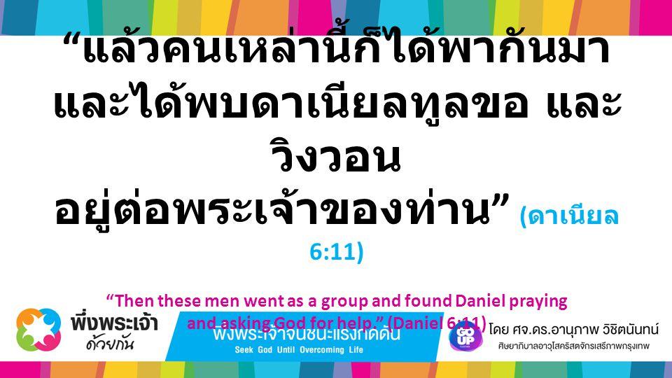 """"""" แล้วคนเหล่านี้ก็ได้พากันมา และได้พบดาเนียลทูลขอ และ วิงวอน อยู่ต่อพระเจ้าของท่าน """" ( ดาเนียล 6:11) """"Then these men went as a group and found Daniel"""