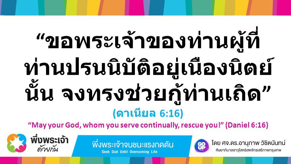 """"""" ขอพระเจ้าของท่านผู้ที่ ท่านปรนนิบัติอยู่เนืองนิตย์ นั้น จงทรงช่วยกู้ท่านเถิด """" ( ดาเนียล 6:16) """"May your God, whom you serve continually, rescue you"""