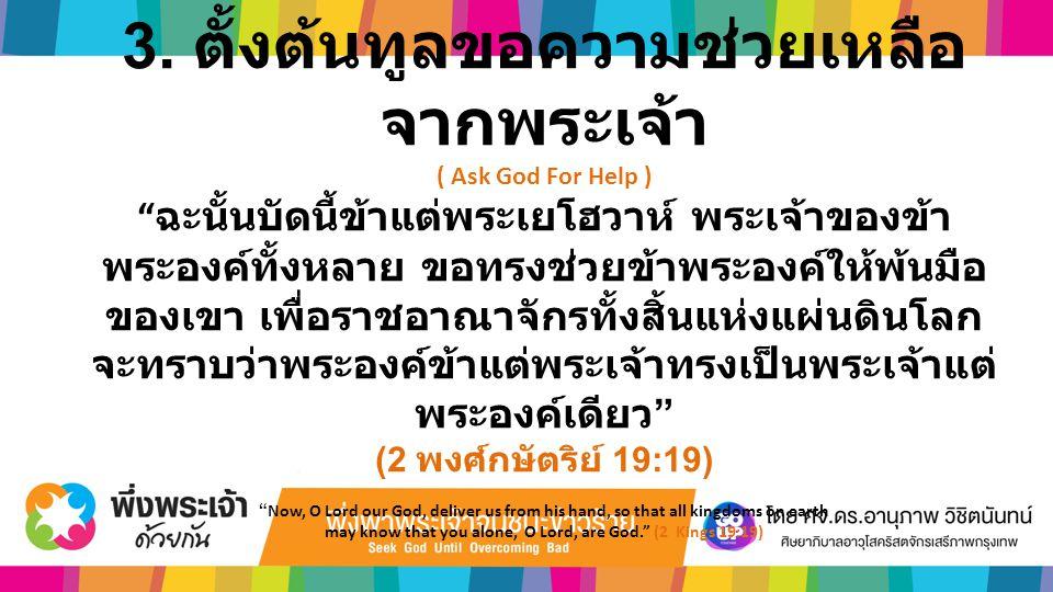 """3. ตั้งต้นทูลขอความช่วยเหลือ จากพระเจ้า ( Ask God For Help ) """" ฉะนั้นบัดนี้ข้าแต่พระเยโฮวาห์ พระเจ้าของข้า พระองค์ทั้งหลาย ขอทรงช่วยข้าพระองค์ให้พ้นมื"""