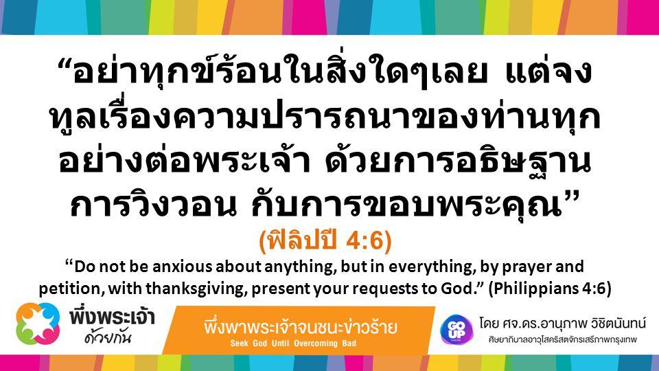 """"""" อย่าทุกข์ร้อนในสิ่งใดๆเลย แต่จง ทูลเรื่องความปรารถนาของท่านทุก อย่างต่อพระเจ้า ด้วยการอธิษฐาน การวิงวอน กับการขอบพระคุณ """" ( ฟิลิปปี 4:6) """"Do not be"""