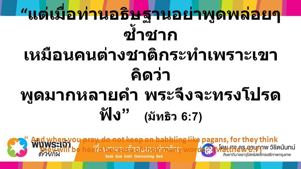 """"""" แต่เมื่อท่านอธิษฐานอย่าพูดพล่อยๆ ซ้ำซาก เหมือนคนต่างชาติกระทำเพราะเขา คิดว่า พูดมากหลายคำ พระจึงจะทรงโปรด ฟัง """" ( มัทธิว 6:7) """" And when you pray, d"""