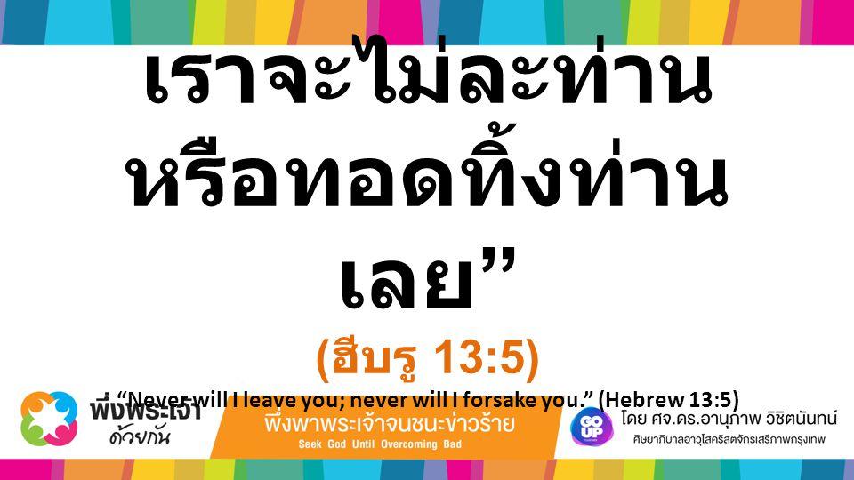 """เราจะไม่ละท่าน หรือทอดทิ้งท่าน เลย """" ( ฮีบรู 13:5) """"Never will I leave you; never will I forsake you."""" (Hebrew 13:5)"""