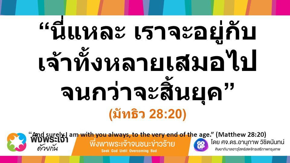 """"""" นี่แหละ เราจะอยู่กับ เจ้าทั้งหลาย เสมอไป จนกว่าจะสิ้นยุค """" ( มัทธิว 28:20) """"And surely I am with you always, to the very end of the age."""" (Matthew 2"""