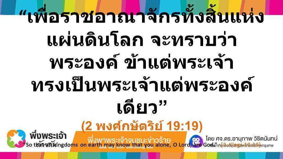 """"""" เพื่อราชอาณาจักรทั้งสิ้นแห่ง แผ่นดินโลก จะทราบว่า พระองค์ ข้าแต่พระเจ้า ทรงเป็นพระเจ้าแต่พระองค์ เดียว """" (2 พงศ์กษัตริย์ 19:19) """"So that all kingdom"""