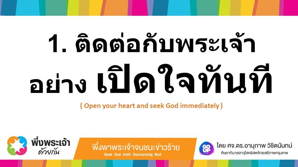 1. ติดต่อกับพระเจ้า อย่าง เปิดใจทันที ( Open your heart and seek God immediately )