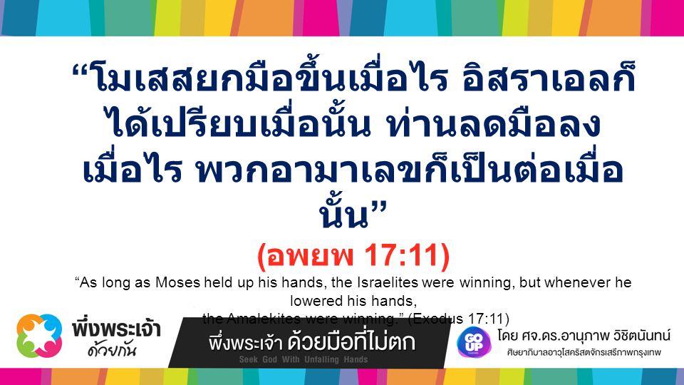 โมเสสยกมือขึ้นเมื่อไร อิสราเอลก็ ได้เปรียบเมื่อนั้น ท่านลดมือลง เมื่อไร พวกอามาเลขก็เป็นต่อเมื่อ นั้น ( อพยพ 17:11) As long as Moses held up his hands, the Israelites were winning, but whenever he lowered his hands, the Amalekites were winning. (Exodus 17:11)