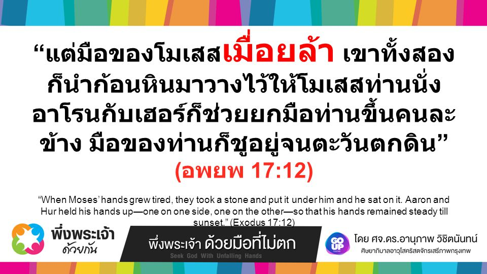 แต่มือของโมเสส เมื่อยล้า เขาทั้งสอง ก็นำก้อนหินมาวางไว้ให้โมเสสท่านนั่ง อาโรนกับเฮอร์ก็ช่วยยกมือท่านขึ้นคนละ ข้าง มือของท่านก็ชูอยู่จนตะวันตกดิน ( อพยพ 17:12) When Moses' hands grew tired, they took a stone and put it under him and he sat on it.