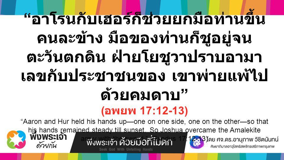 อาโรนกับเฮอร์ก็ช่วยยกมือท่านขึ้น คนละข้าง มือของท่านก็ชูอยู่จน ตะวันตกดิน ฝ่ายโยชูวาปราบอามา เลขกับประชาชนของ เขาพ่ายแพ้ไป ด้วยคมดาบ ( อพยพ 17:12-13) Aaron and Hur held his hands up—one on one side, one on the other—so that his hands remained steady till sunset.