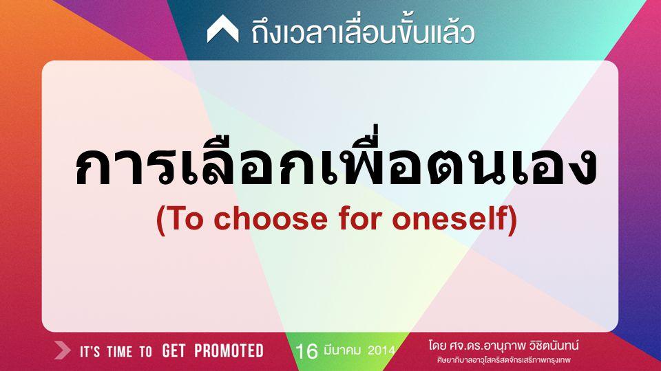 การเลือกเพื่อเหตุผลหรือ วัตถุประสงค์ ของตนโดยเลือกจากตัวเลือกมากมาย (To select for one's own reasons or purposes from a number of alternatives)