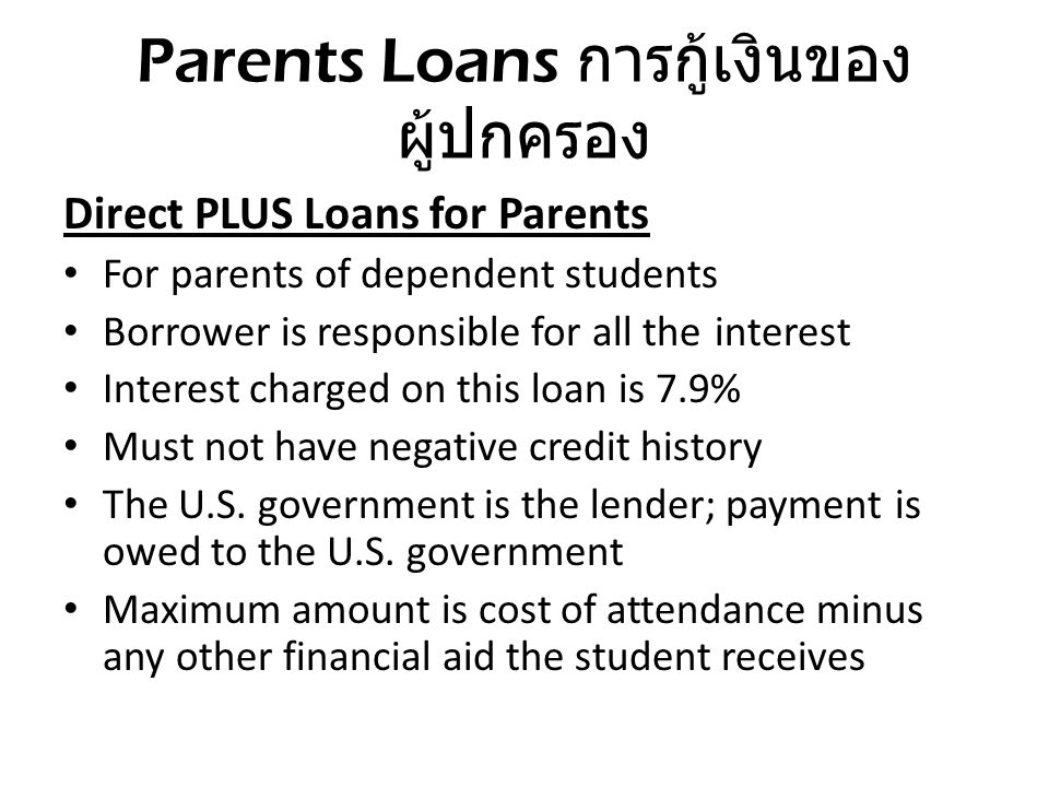 Parents Loans การกู้เงินของ ผู้ปกครอง Direct PLUS Loans for Parents For parents of dependent students Borrower is responsible for all the interest Int