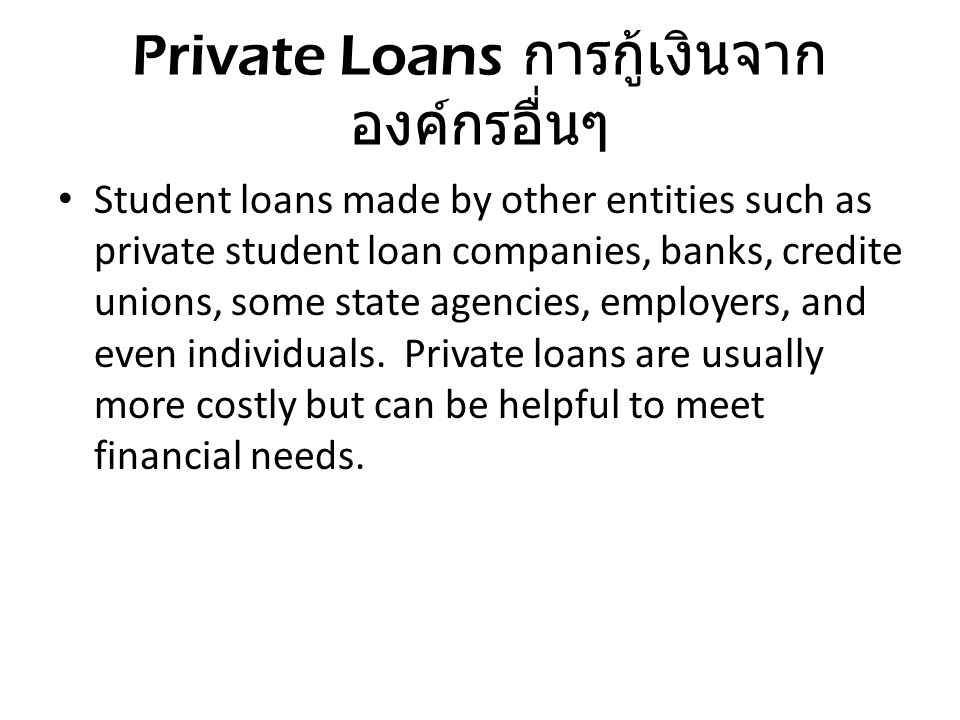 Private Loans การกู้เงินจาก องค์กรอื่นๆ Student loans made by other entities such as private student loan companies, banks, credite unions, some state