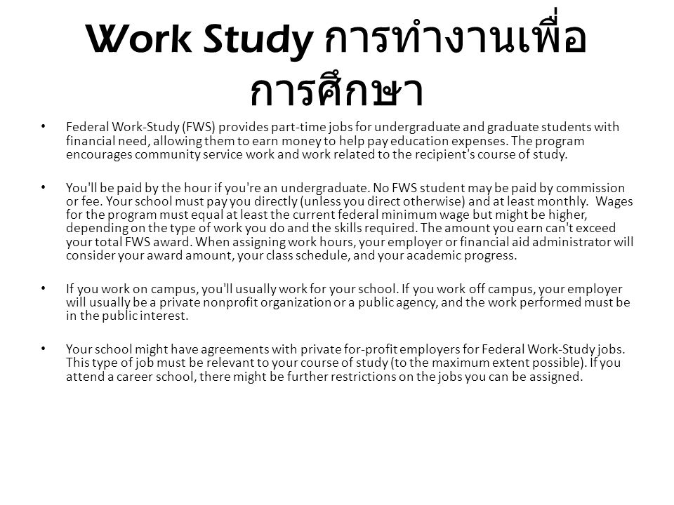 Work Study การทำงานเพื่อ การศึกษา Federal Work-Study (FWS) provides part-time jobs for undergraduate and graduate students with financial need, allowi