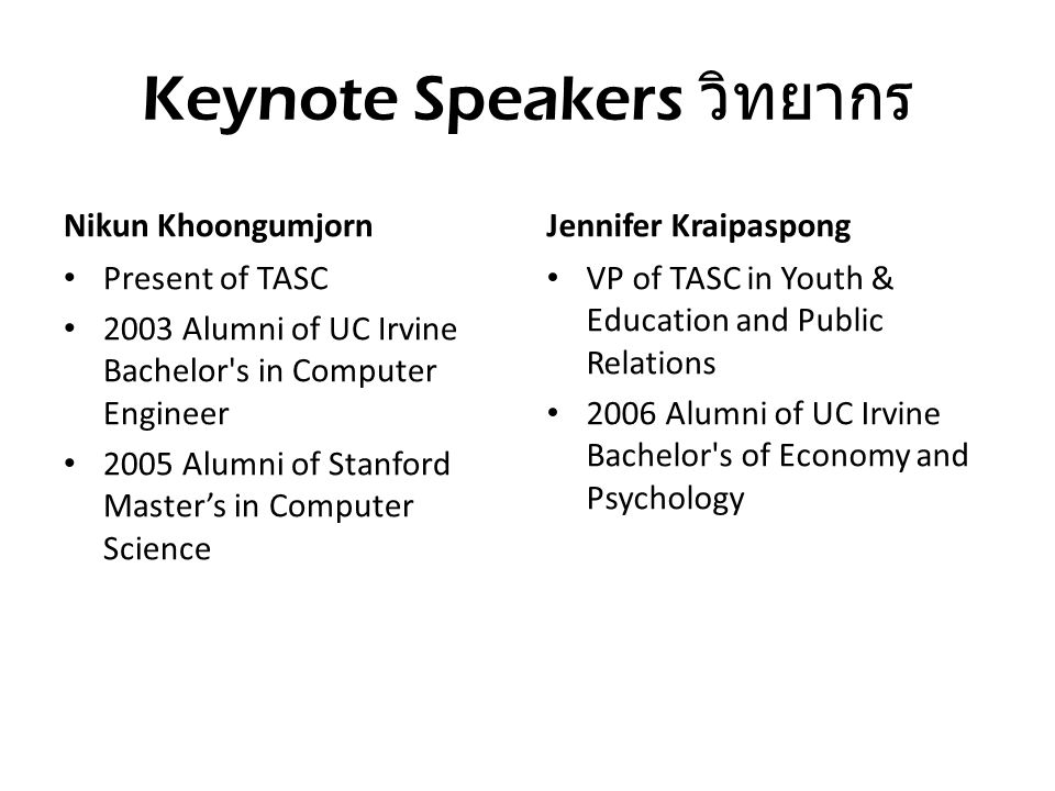 Keynote Speakers วิทยากร Nikun Khoongumjorn Present of TASC 2003 Alumni of UC Irvine Bachelor's in Computer Engineer 2005 Alumni of Stanford Master's