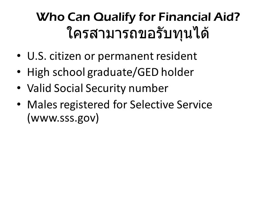 Who Can Qualify for Financial Aid? ใครสามารถขอรับทุนได้ U.S. citizen or permanent resident High school graduate/GED holder Valid Social Security numbe