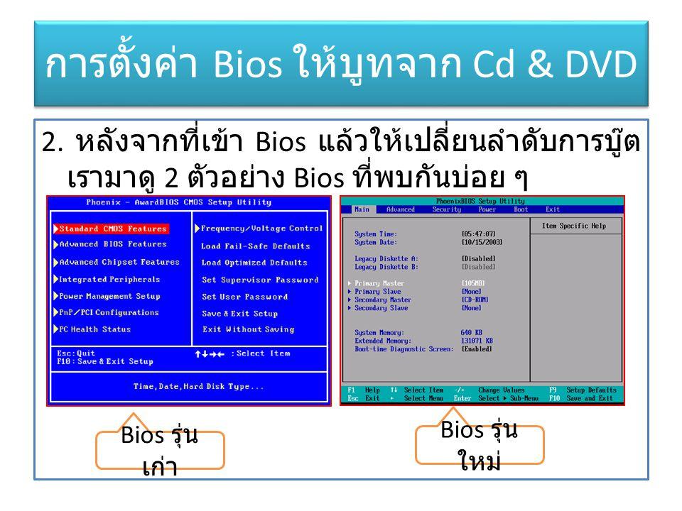การตั้งค่า Bios ให้บูทจาก Cd & DVD 2. หลังจากที่เข้า Bios แล้วให้เปลี่ยนลำดับการบู๊ต เรามาดู 2 ตัวอย่าง Bios ที่พบกันบ่อย ๆ Bios รุ่น เก่า Bios รุ่น ใ