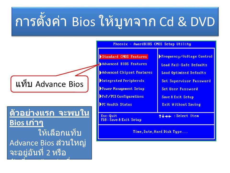 การตั้งค่า Bios ให้บูทจาก Cd & DVD แท็บ Advance Bios ตัวอย่างแรก จะพบใน Bios เก่าๆ ให้เลือกแท็บ Advance Bios ส่วนใหญ่ จะอยู่อันที่ 2 หรือ อันที่ 3 แล้