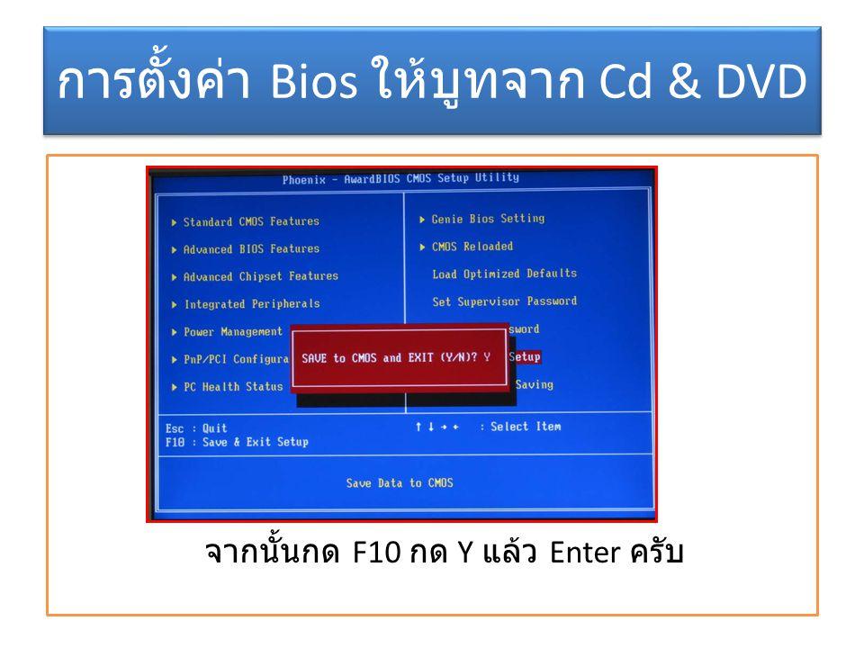 การตั้งค่า Bios ให้บูทจาก Cd & DVD จากนั้นกด F10 กด Y แล้ว Enter ครับ