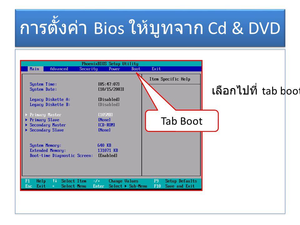 การตั้งค่า Bios ให้บูทจาก Cd & DVD Tab Boot เลือกไปที่ tab boot