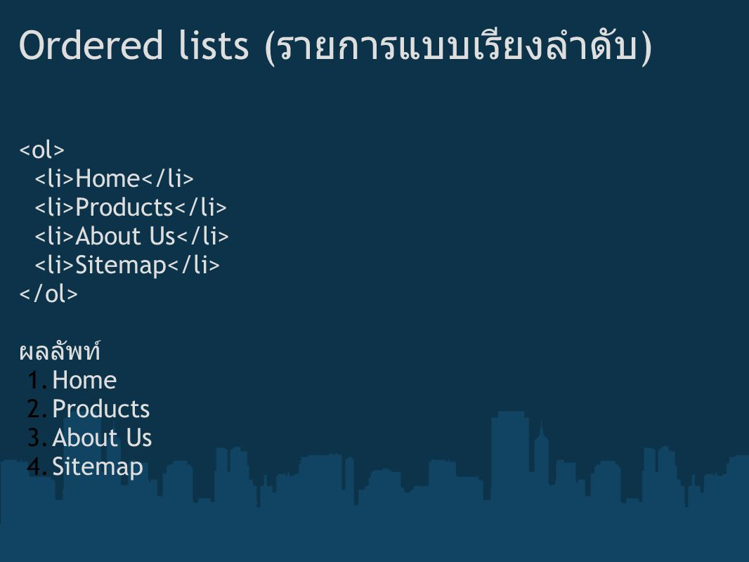 Ordered lists ( รายการแบบเรียงลำดับ ) Home Products About Us Sitemap ผลลัพท์ 1.Home 2.Products 3.About Us 4.Sitemap