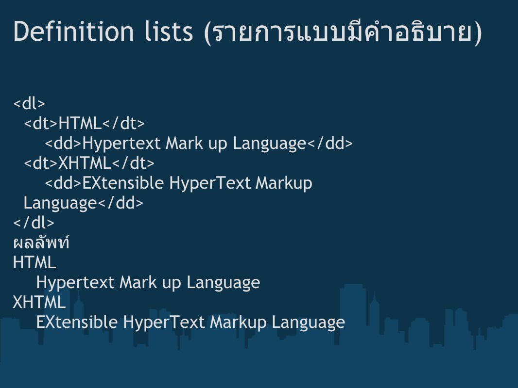 Definition lists ( รายการแบบมีคำอธิบาย ) HTML Hypertext Mark up Language XHTML EXtensible HyperText Markup Language ผลลัพท์ HTML Hypertext Mark up Lan