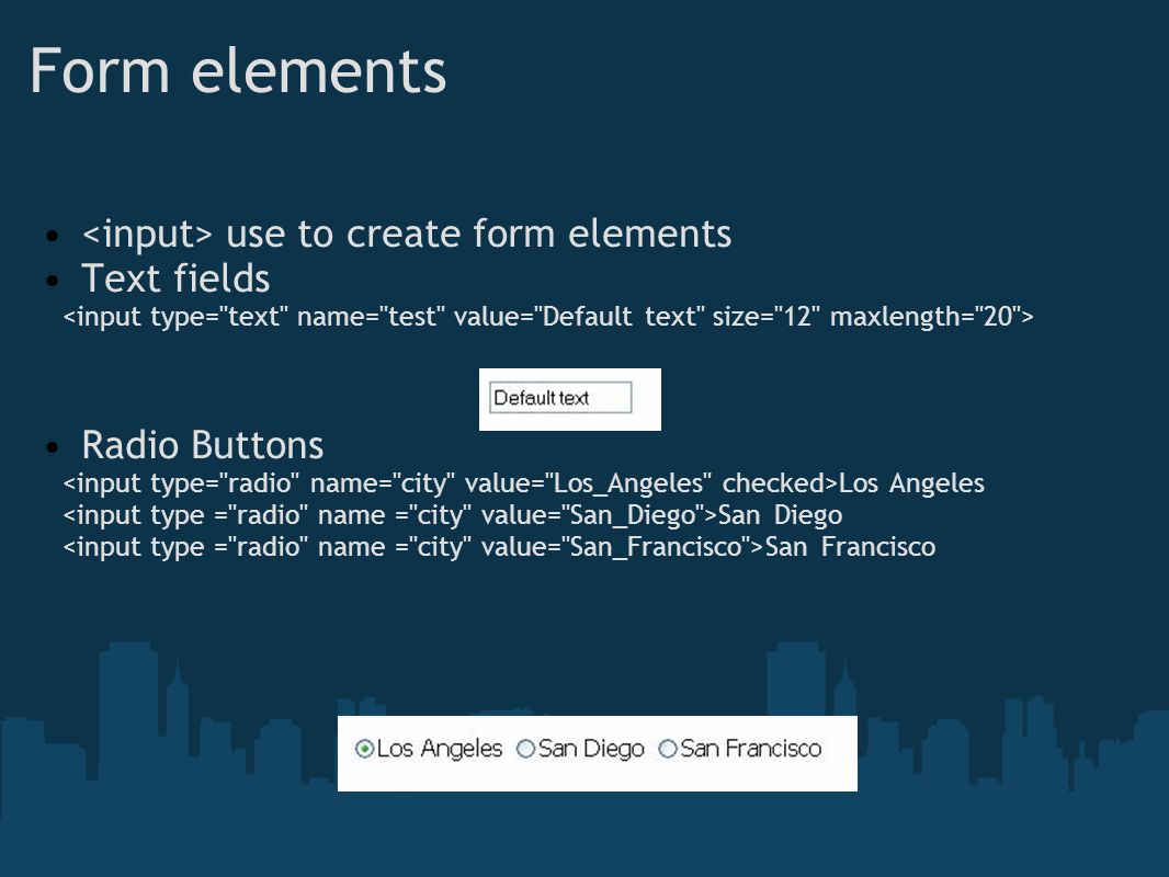 Form elements use to create form elements Text fields Radio Buttons Los Angeles San Diego San Francisco