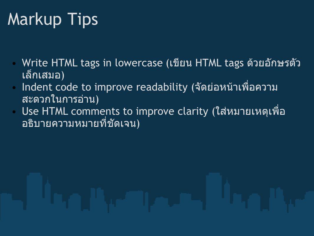 Markup Tips Write HTML tags in lowercase ( เขียน HTML tags ด้วยอักษรตัว เล็กเสมอ ) Indent code to improve readability ( จัดย่อหน้าเพื่อความ สะดวกในการ