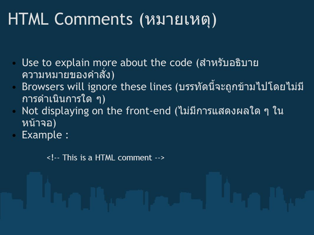 HTML Comments ( หมายเหตุ ) Use to explain more about the code ( สำหรับอธิบาย ความหมายของคำสั่ง ) Browsers will ignore these lines ( บรรทัดนี้จะถูกข้ามไปโดยไม่มี การดำเนินการใด ๆ ) Not displaying on the front-end ( ไม่มีการแสดงผลใด ๆ ใน หน้าจอ ) Example :