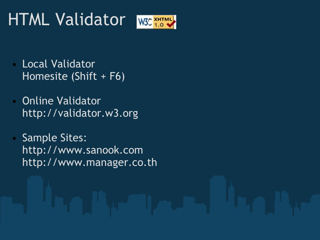 HTML Validator Local Validator Homesite (Shift + F6) Online Validator http://validator.w3.org Sample Sites: http://www.sanook.com http://www.manager.co.th