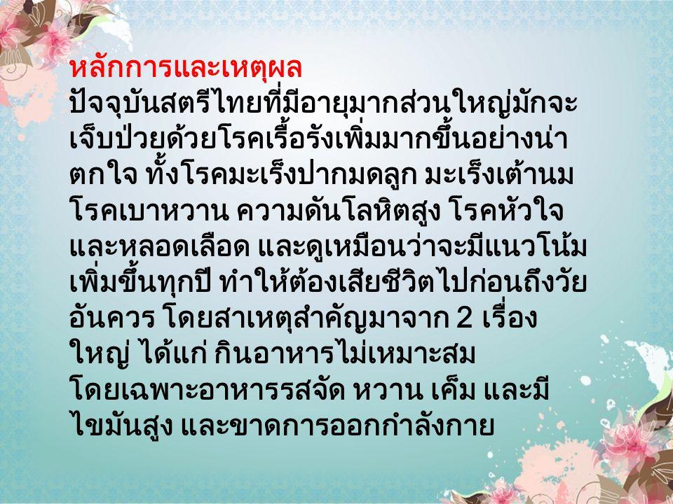 หลักการและเหตุผล ปัจจุบันสตรีไทยที่มีอายุมากส่วนใหญ่มักจะ เจ็บป่วยด้วยโรคเรื้อรังเพิ่มมากขึ้นอย่างน่า ตกใจ ทั้งโรคมะเร็งปากมดลูก มะเร็งเต้านม โรคเบาหว