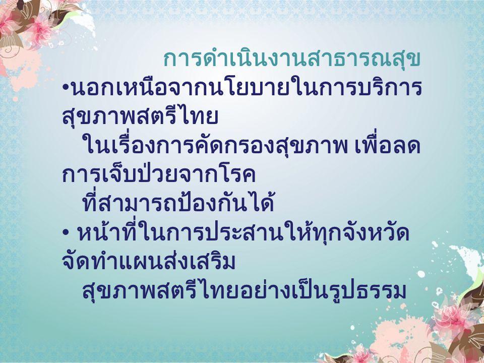การดำเนินงานสาธารณสุข นอกเหนือจากนโยบายในการบริการ สุขภาพสตรีไทย ในเรื่องการคัดกรองสุขภาพ เพื่อลด การเจ็บป่วยจากโรค ที่สามารถป้องกันได้ หน้าที่ในการปร