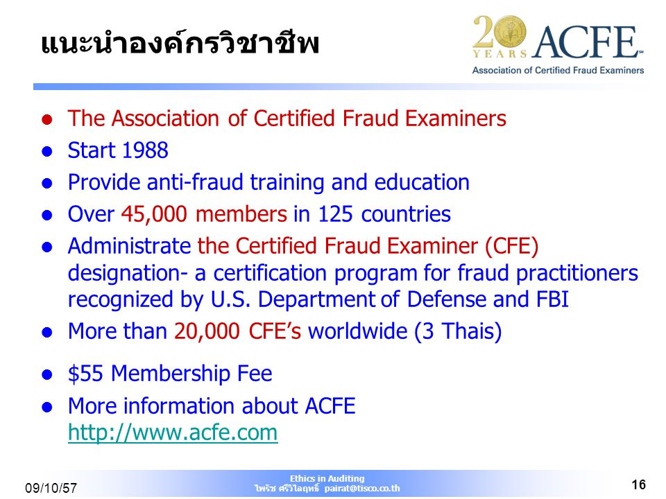 Ethics in Auditing ไพรัช ศรีวิไลฤทธิ์ pairat@tisco.co.th 09/10/57 16 แนะนำองค์กรวิชาชีพ The Association of Certified Fraud Examiners Start 1988 Provide anti-fraud training and education Over 45,000 members in 125 countries Administrate the Certified Fraud Examiner (CFE) designation- a certification program for fraud practitioners recognized by U.S.
