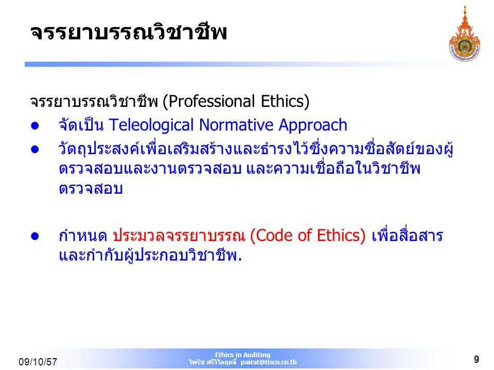 Ethics in Auditing ไพรัช ศรีวิไลฤทธิ์ pairat@tisco.co.th 09/10/57 9 จรรยาบรรณวิชาชีพ จรรยาบรรณวิชาชีพ (Professional Ethics) จัดเป็น Teleological Norma