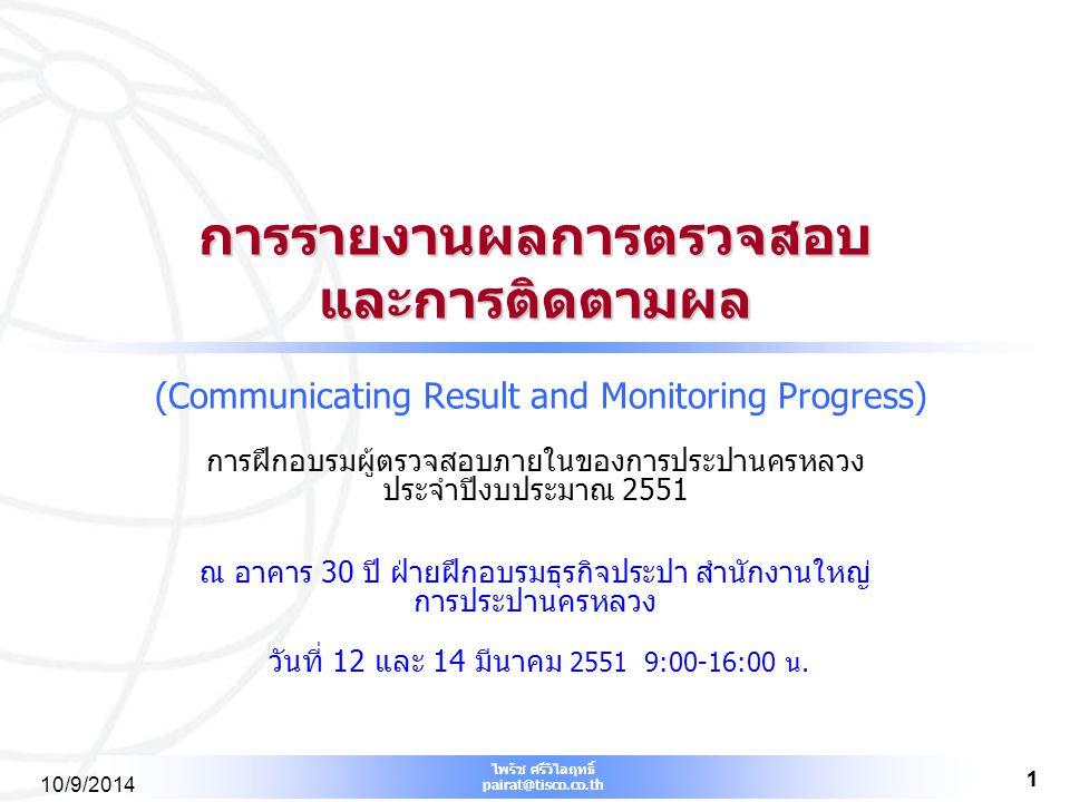 ไพรัช ศรีวิไลฤทธิ์ pairat@tisco.co.th 1 10/9/2014 1 การรายงานผลการตรวจสอบ และการติดตามผล การรายงานผลการตรวจสอบ และการติดตามผล (Communicating Result an