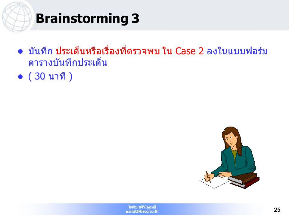 ไพรัช ศรีวิไลฤทธิ์ pairat@tisco.co.th 25 Brainstorming 3 บันทึก ประเด็นหรือเรื่องที่ตรวจพบ ใน Case 2 ลงในแบบฟอร์ม ตารางบันทึกประเด็น ( 30 นาที )