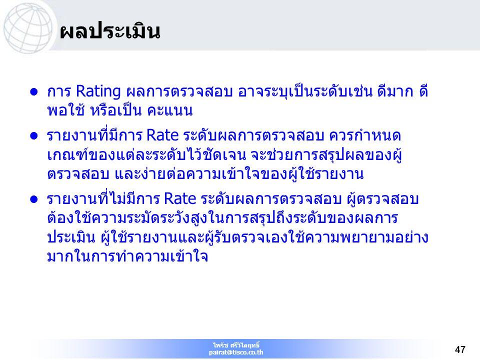 ไพรัช ศรีวิไลฤทธิ์ pairat@tisco.co.th 47 ผลประเมิน การ Rating ผลการตรวจสอบ อาจระบุเป็นระดับเช่น ดีมาก ดี พอใช้ หรือเป็น คะแนน รายงานที่มีการ Rate ระดั