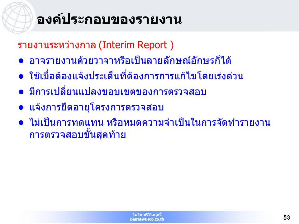 ไพรัช ศรีวิไลฤทธิ์ pairat@tisco.co.th 53 องค์ประกอบของรายงาน รายงานระหว่างกาล (Interim Report ) อาจรายงานด้วยวาจาหรือเป็นลายลักษณ์อักษรก็ได้ ใช้เมื่อต