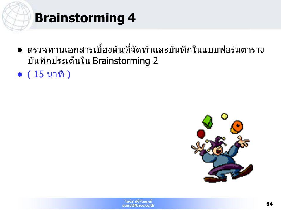 ไพรัช ศรีวิไลฤทธิ์ pairat@tisco.co.th 64 Brainstorming 4 ตรวจทานเอกสารเบื้องต้นที่จัดทำและบันทึกในแบบฟอร์มตาราง บันทึกประเด็นใน Brainstorming 2 ( 15 น