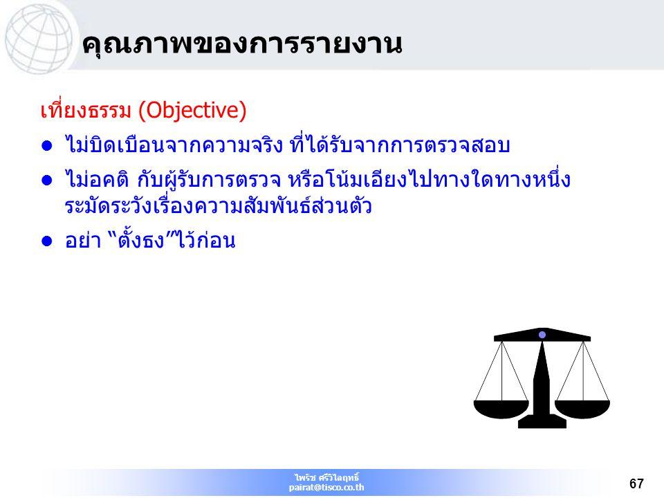 ไพรัช ศรีวิไลฤทธิ์ pairat@tisco.co.th 67 คุณภาพของการรายงาน เที่ยงธรรม (Objective) ไม่บิดเบือนจากความจริง ที่ได้รับจากการตรวจสอบ ไม่อคติ กับผู้รับการต
