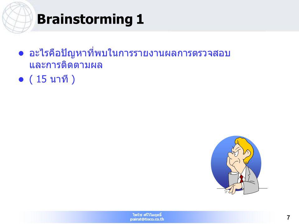 ไพรัช ศรีวิไลฤทธิ์ pairat@tisco.co.th 7 Brainstorming 1 อะไรคือปัญหาที่พบในการรายงานผลการตรวจสอบ และการติดตามผล ( 15 นาที )